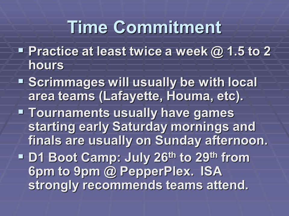 Time Commitment  Practice at least twice a week @ 1.5 to 2 hours  Scrimmages will usually be with local area teams (Lafayette, Houma, etc).  Tourna
