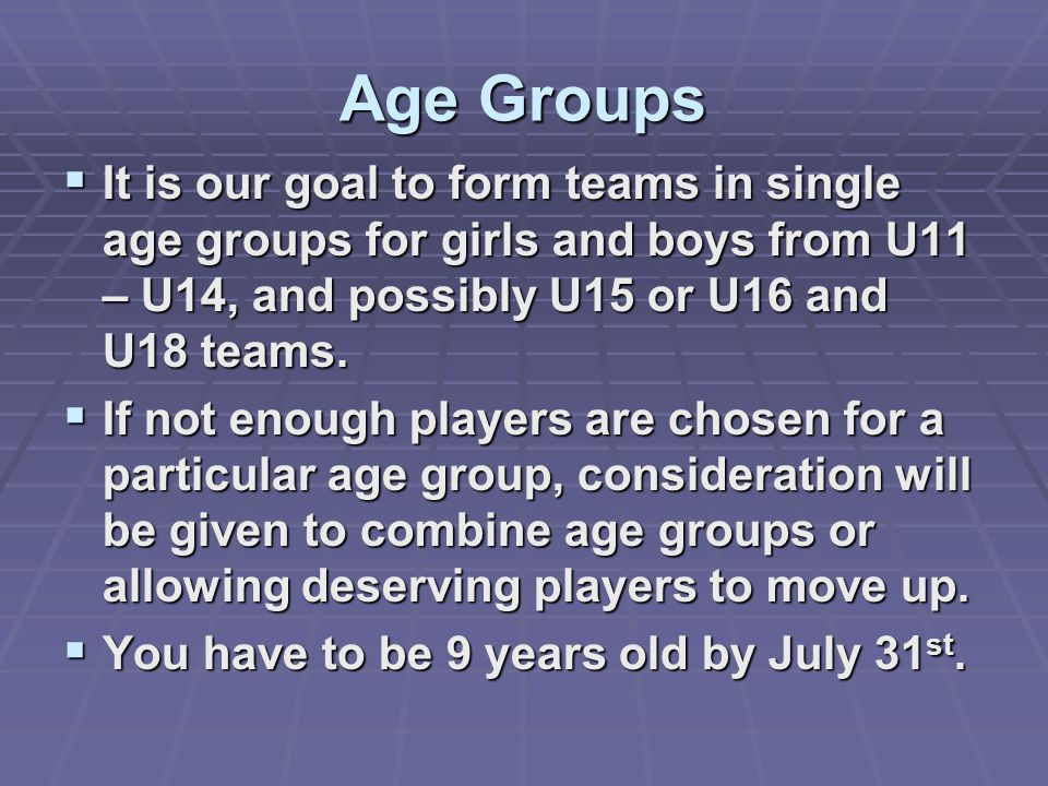 Age Groups  It is our goal to form teams in single age groups for girls and boys from U11 – U14, and possibly U15 or U16 and U18 teams.  If not enou