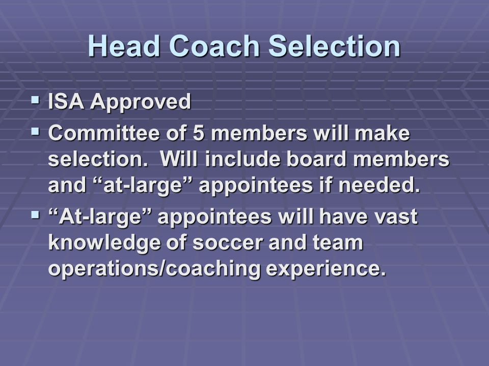 "Head Coach Selection  ISA Approved  Committee of 5 members will make selection. Will include board members and ""at-large"" appointees if needed.  ""A"