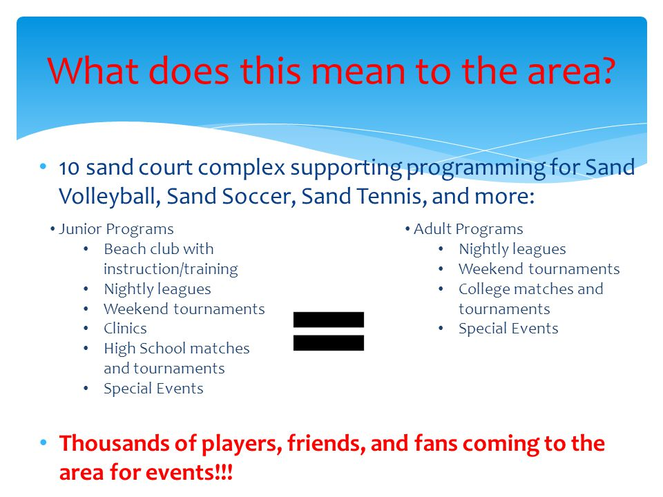 10 sand court complex supporting programming for Sand Volleyball, Sand Soccer, Sand Tennis, and more: What does this mean to the area? Thousands of pl
