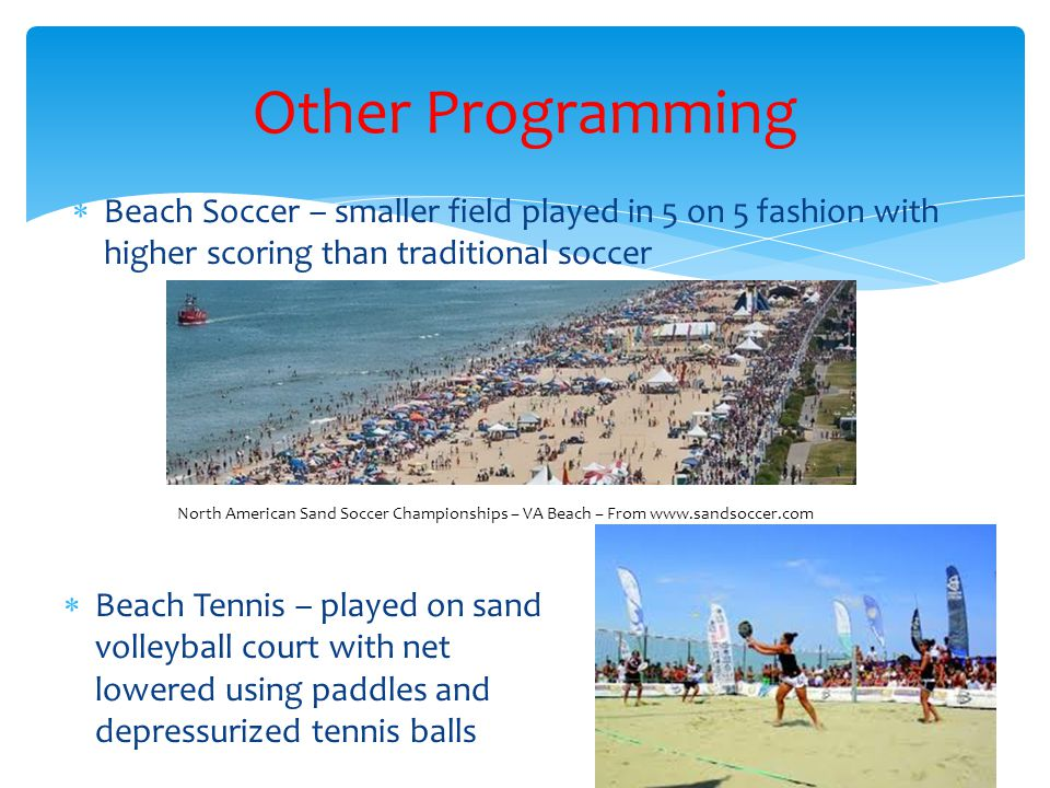  Beach Soccer – smaller field played in 5 on 5 fashion with higher scoring than traditional soccer Other Programming North American Sand Soccer Championships – VA Beach – From www.sandsoccer.com  Beach Tennis – played on sand volleyball court with net lowered using paddles and depressurized tennis balls