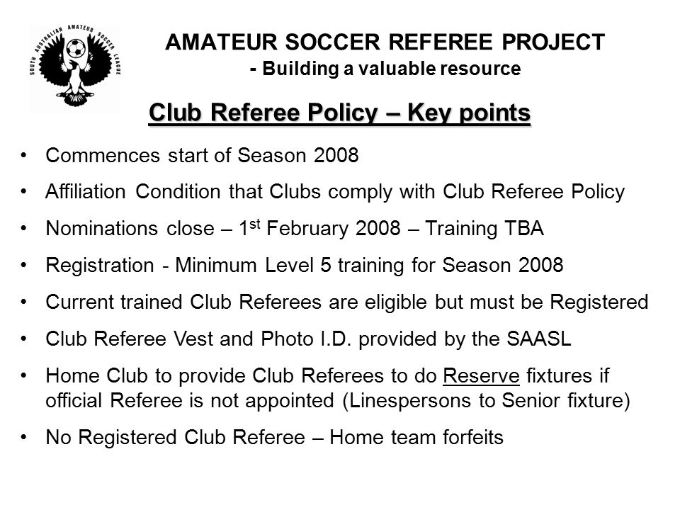 Club Referee Policy – Key points Commences start of Season 2008 Affiliation Condition that Clubs comply with Club Referee Policy Nominations close – 1 st February 2008 – Training TBA Registration - Minimum Level 5 training for Season 2008 Current trained Club Referees are eligible but must be Registered Club Referee Vest and Photo I.D.