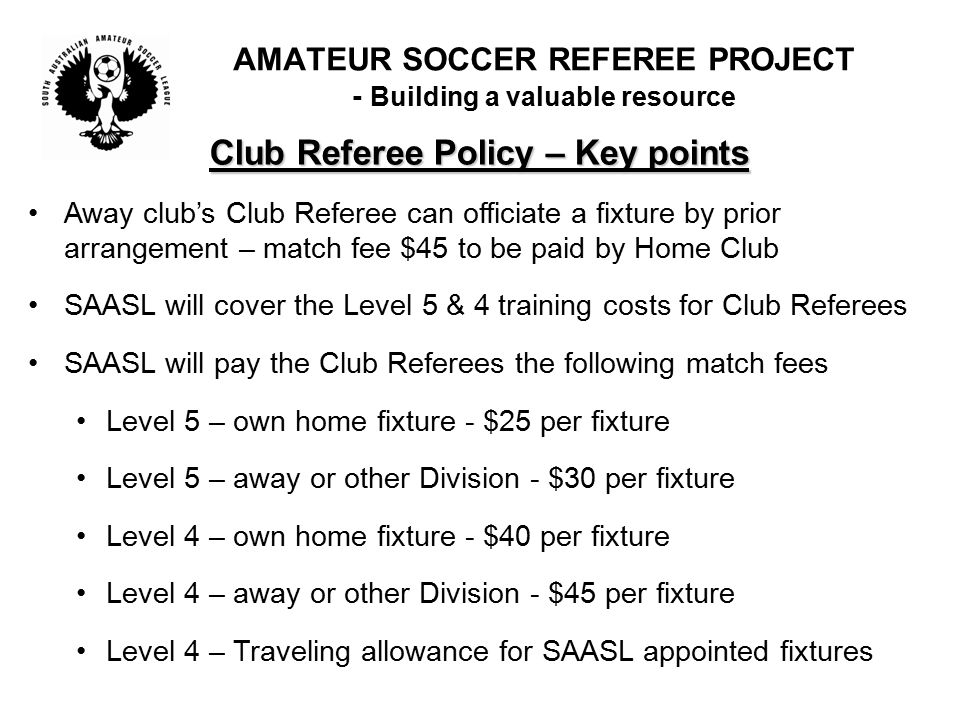 Club Referee Policy – Key points Away club's Club Referee can officiate a fixture by prior arrangement – match fee $45 to be paid by Home Club SAASL will cover the Level 5 & 4 training costs for Club Referees SAASL will pay the Club Referees the following match fees Level 5 – own home fixture - $25 per fixture Level 5 – away or other Division - $30 per fixture Level 4 – own home fixture - $40 per fixture Level 4 – away or other Division - $45 per fixture Level 4 – Traveling allowance for SAASL appointed fixtures AMATEUR SOCCER REFEREE PROJECT - Building a valuable resource