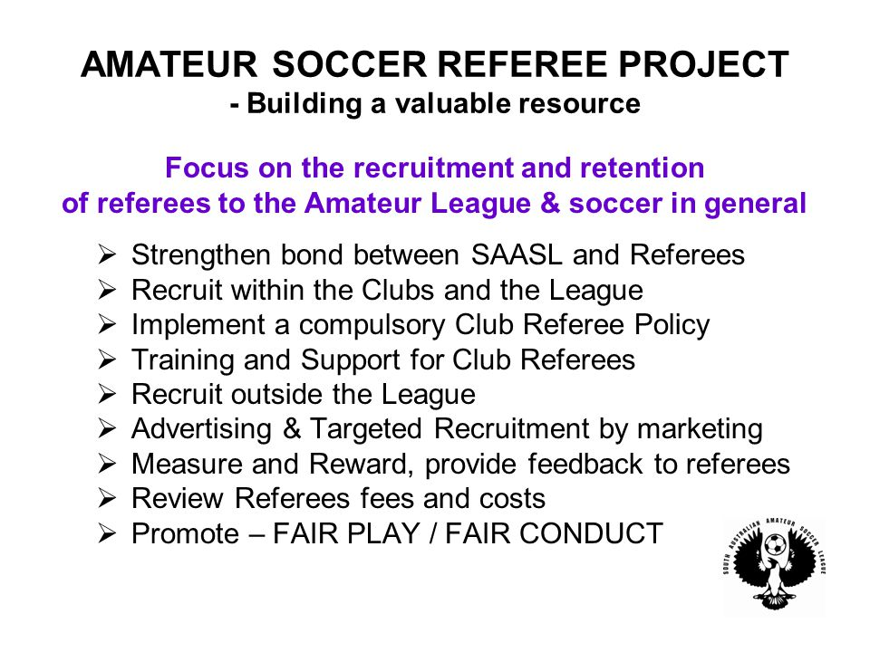 AMATEUR SOCCER REFEREE PROJECT - Building a valuable resource Focus on the recruitment and retention of referees to the Amateur League & soccer in general  Strengthen bond between SAASL and Referees  Recruit within the Clubs and the League  Implement a compulsory Club Referee Policy  Training and Support for Club Referees  Recruit outside the League  Advertising & Targeted Recruitment by marketing  Measure and Reward, provide feedback to referees  Review Referees fees and costs  Promote – FAIR PLAY / FAIR CONDUCT