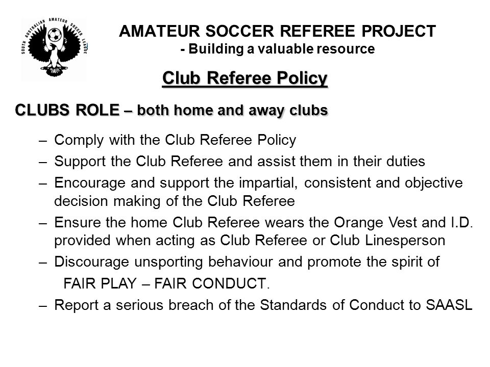 Club Referee Policy CLUBS ROLE – both home and away clubs –Comply with the Club Referee Policy –Support the Club Referee and assist them in their duti