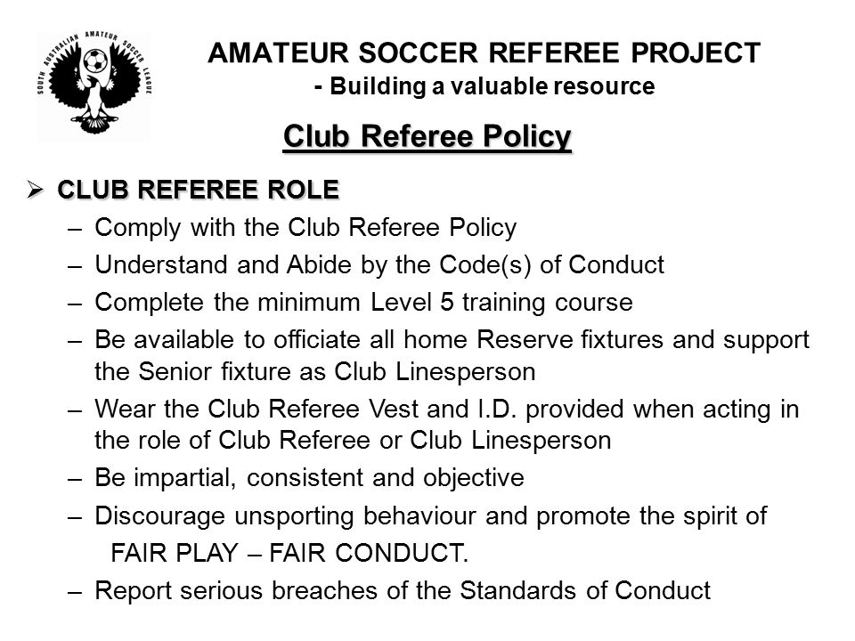 Club Referee Policy  CLUB REFEREE ROLE –Comply with the Club Referee Policy –Understand and Abide by the Code(s) of Conduct –Complete the minimum Level 5 training course –Be available to officiate all home Reserve fixtures and support the Senior fixture as Club Linesperson –Wear the Club Referee Vest and I.D.