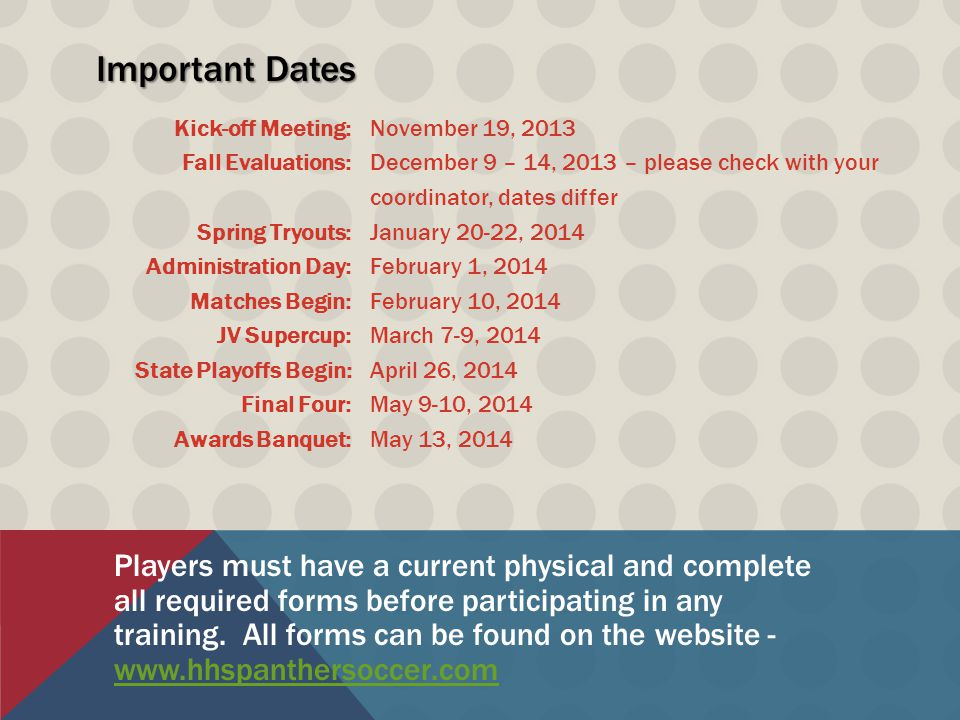 Important Dates Kick-off Meeting: Fall Evaluations: Spring Tryouts: Administration Day: Matches Begin: JV Supercup: State Playoffs Begin: Final Four: Awards Banquet: November 19, 2013 December 9 – 14, 2013 – please check with your coordinator, dates differ January 20-22, 2014 February 1, 2014 February 10, 2014 March 7-9, 2014 April 26, 2014 May 9-10, 2014 May 13, 2014 Players must have a current physical and complete all required forms before participating in any training.