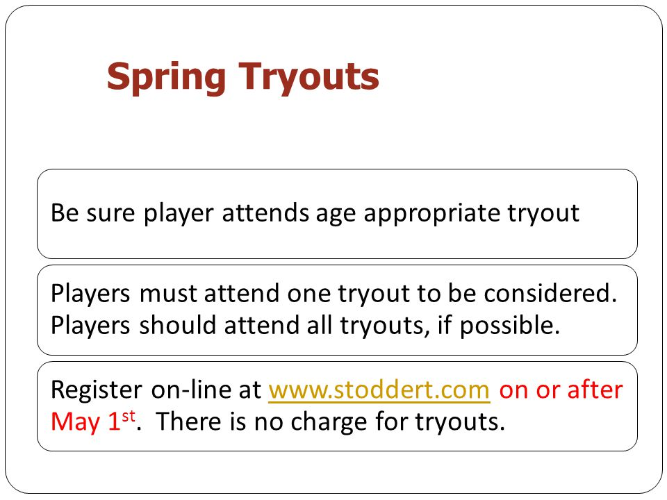 Spring Tryouts Be sure player attends age appropriate tryout Players must attend one tryout to be considered.