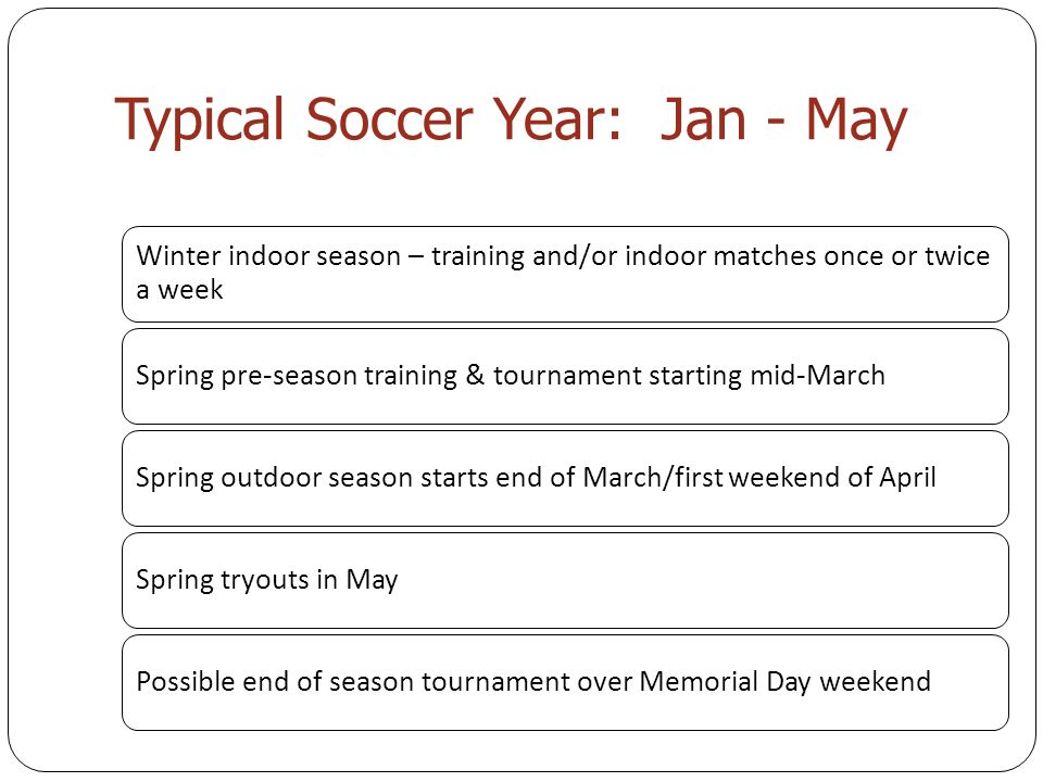 Typical Soccer Year: Jan - May Winter indoor season – training and/or indoor matches once or twice a week Spring pre-season training & tournament starting mid-MarchSpring outdoor season starts end of March/first weekend of AprilSpring tryouts in MayPossible end of season tournament over Memorial Day weekend