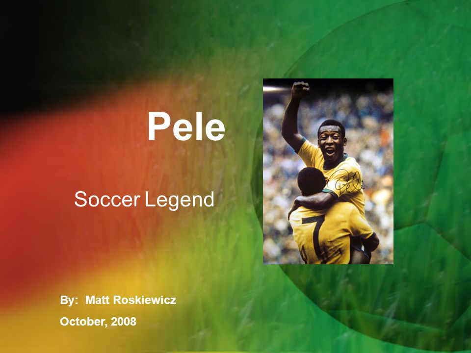 Pele Soccer Legend By: Matt Roskiewicz October, 2008