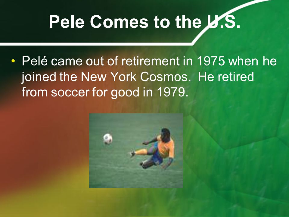 Pele Comes to the U.S. Pelé came out of retirement in 1975 when he joined the New York Cosmos.