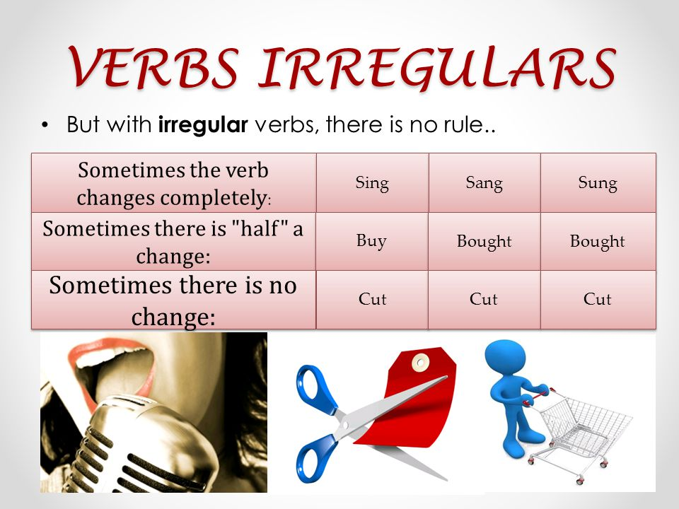 VERBS IRREGULARS But with irregular verbs, there is no rule..