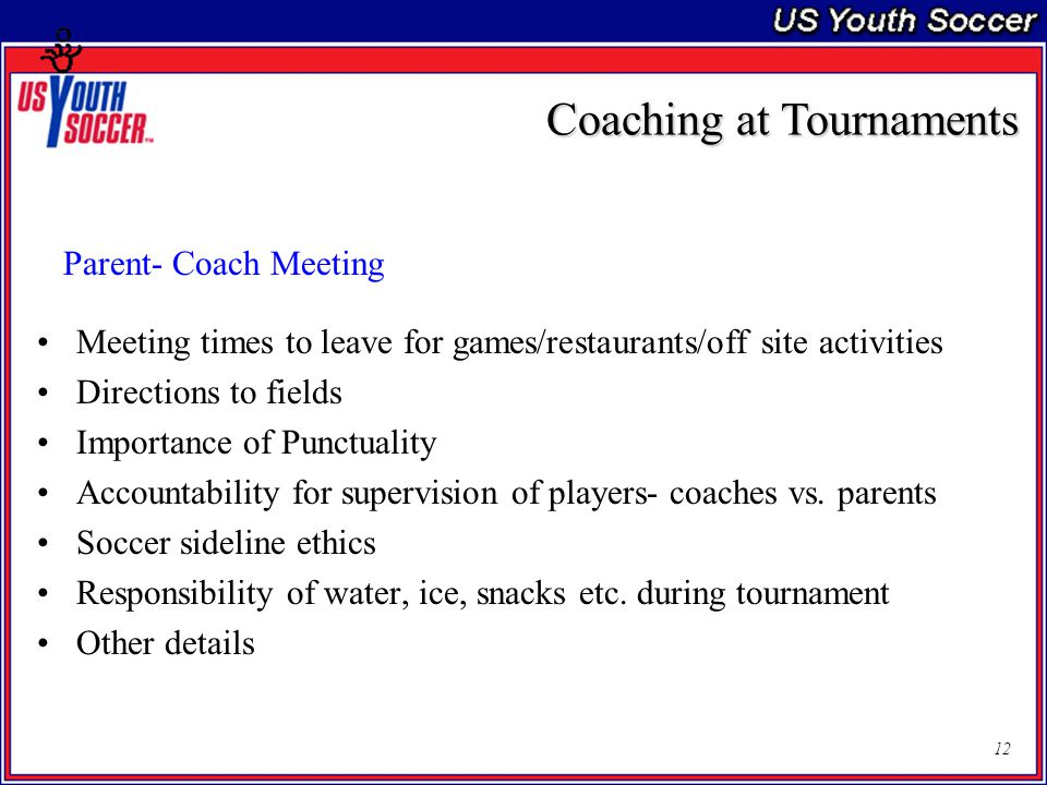 12 Parent- Coach Meeting Meeting times to leave for games/restaurants/off site activities Directions to fields Importance of Punctuality Accountability for supervision of players- coaches vs.