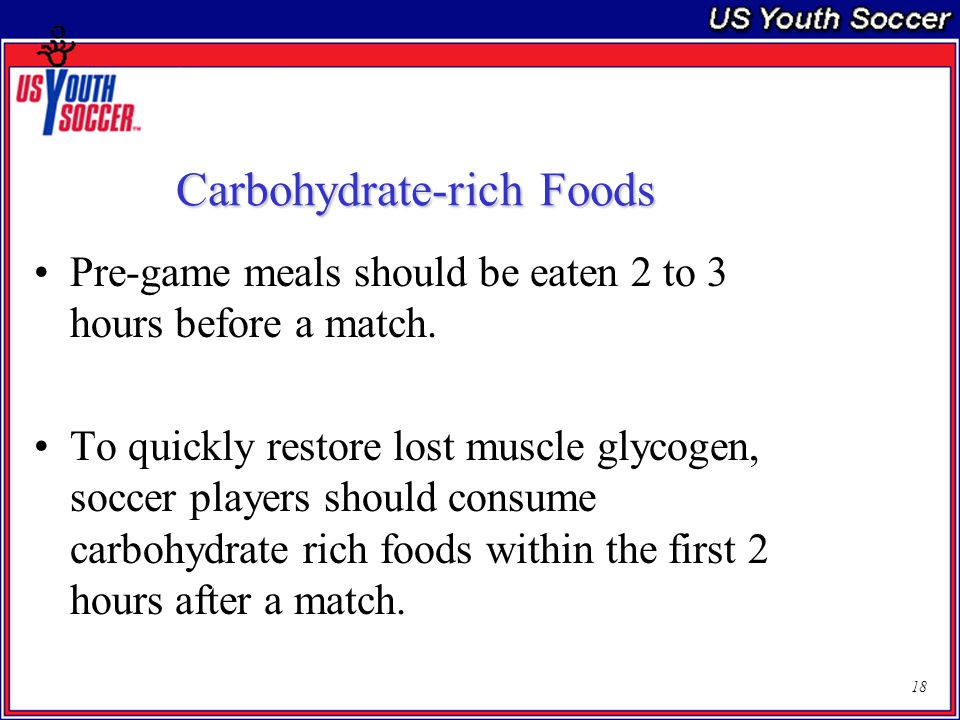 18 Carbohydrate-rich Foods Pre-game meals should be eaten 2 to 3 hours before a match.