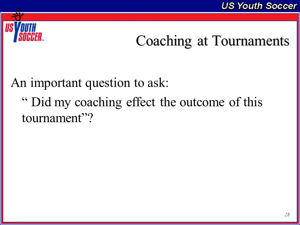 28 Coaching at Tournaments An important question to ask: Did my coaching effect the outcome of this tournament ?