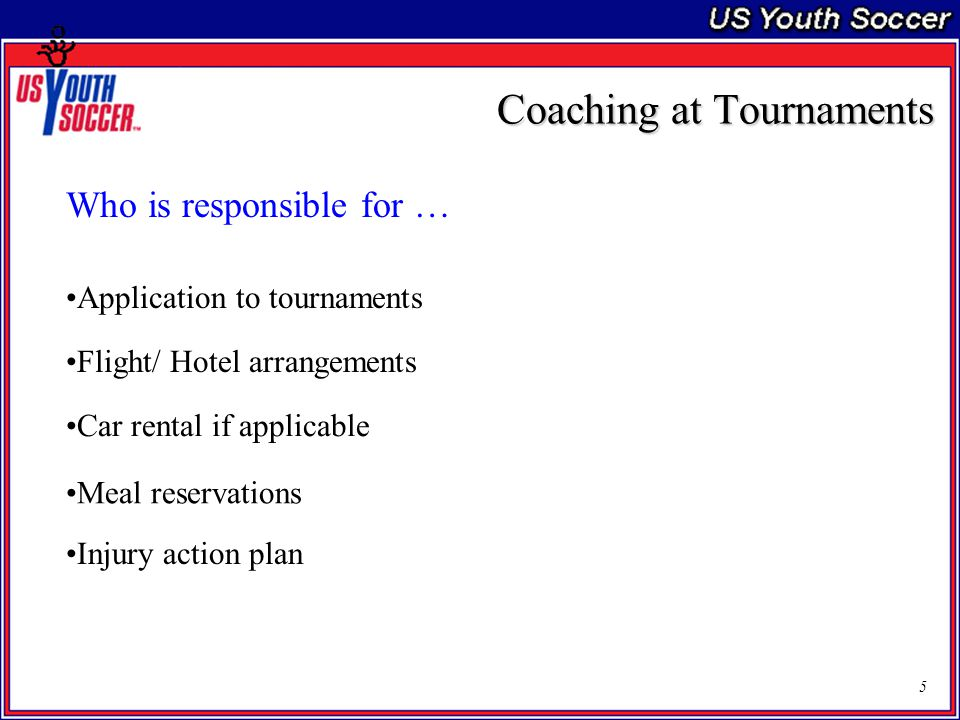 5 Coaching at Tournaments Who is responsible for … Application to tournaments Flight/ Hotel arrangements Car rental if applicable Meal reservations Injury action plan