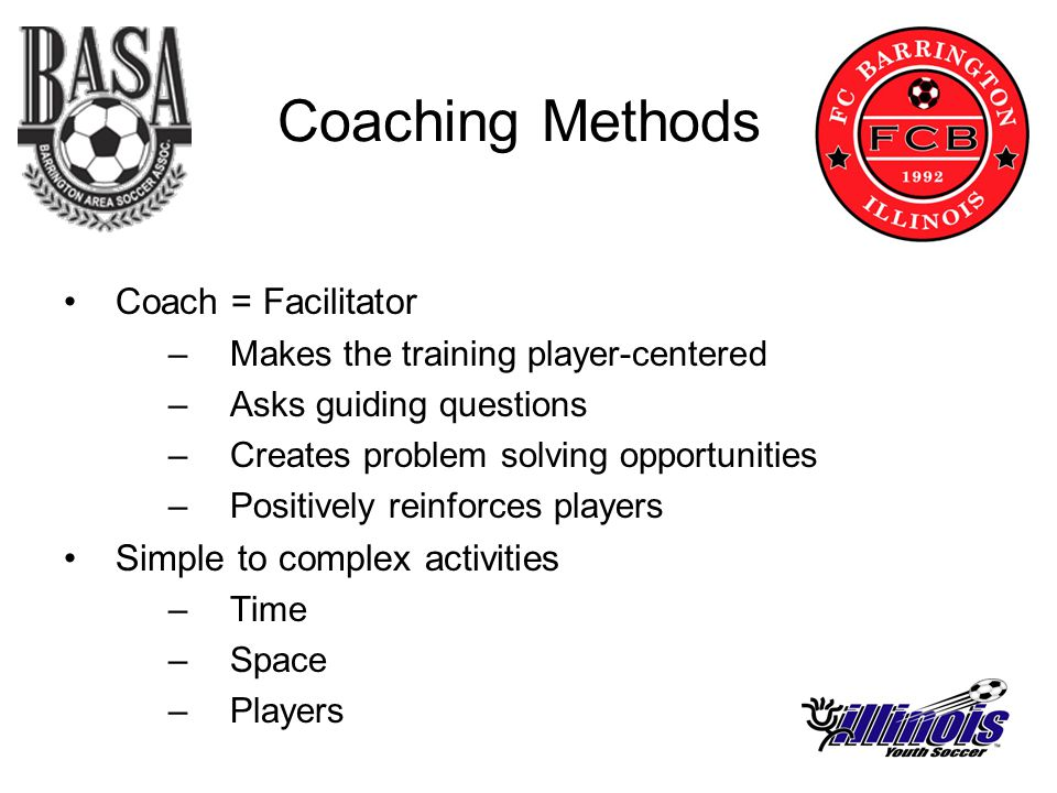 Coaching Methods Coach = Facilitator –Makes the training player-centered –Asks guiding questions –Creates problem solving opportunities –Positively reinforces players Simple to complex activities –Time –Space –Players
