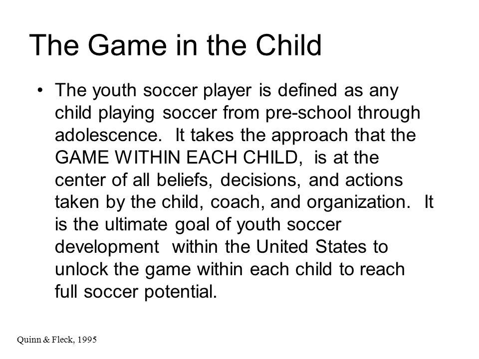 The Game in the Child The youth soccer player is defined as any child playing soccer from pre-school through adolescence.
