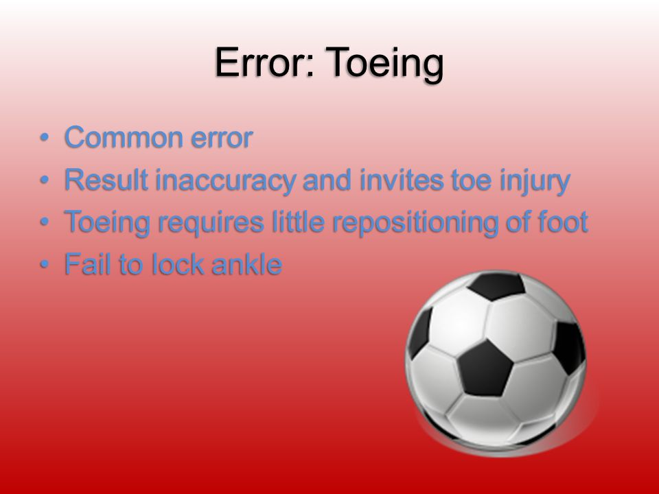 Error: Toeing Common errorCommon error Result inaccuracy and invites toe injuryResult inaccuracy and invites toe injury Toeing requires little repositioning of footToeing requires little repositioning of foot Fail to lock ankleFail to lock ankle