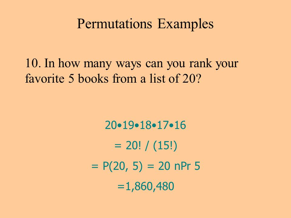 Permutations Examples 10. In how many ways can you rank your favorite 5 books from a list of 20.