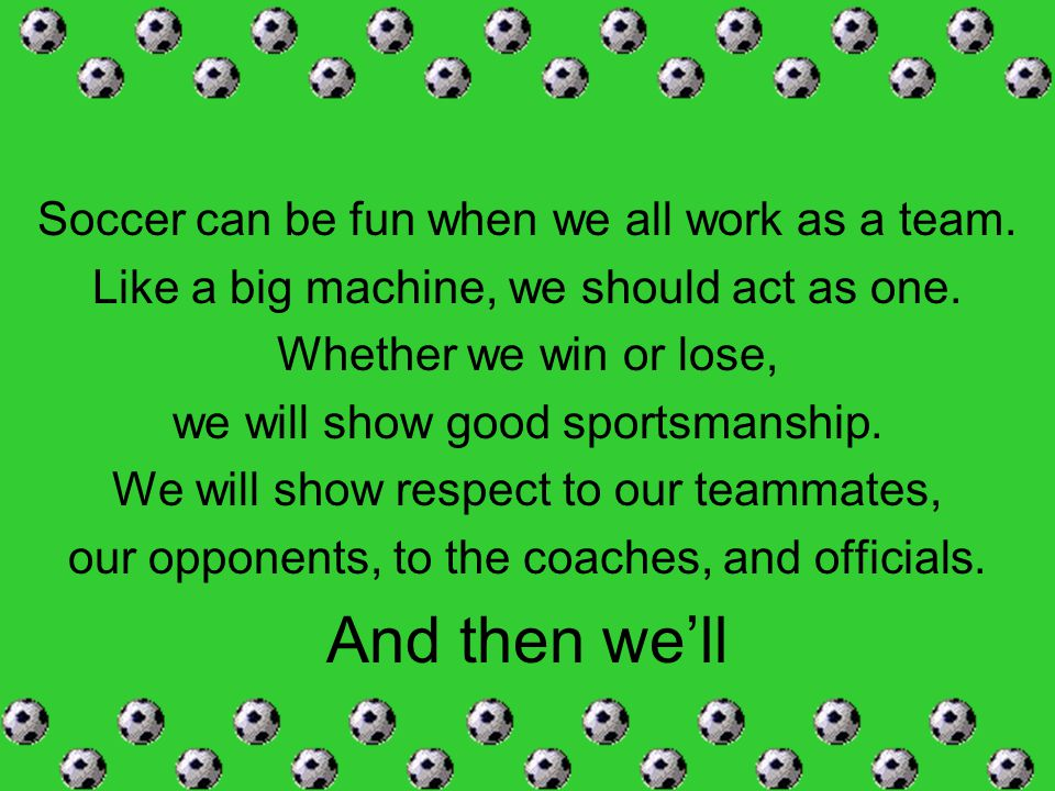 Soccer can be fun when we all work as a team. Like a big machine, we should act as one. Whether we win or lose, we will show good sportsmanship. We wi