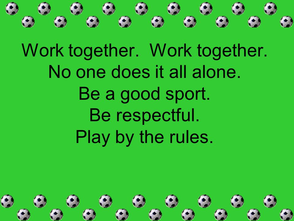 Work together. No one does it all alone. Be a good sport. Be respectful. Play by the rules.