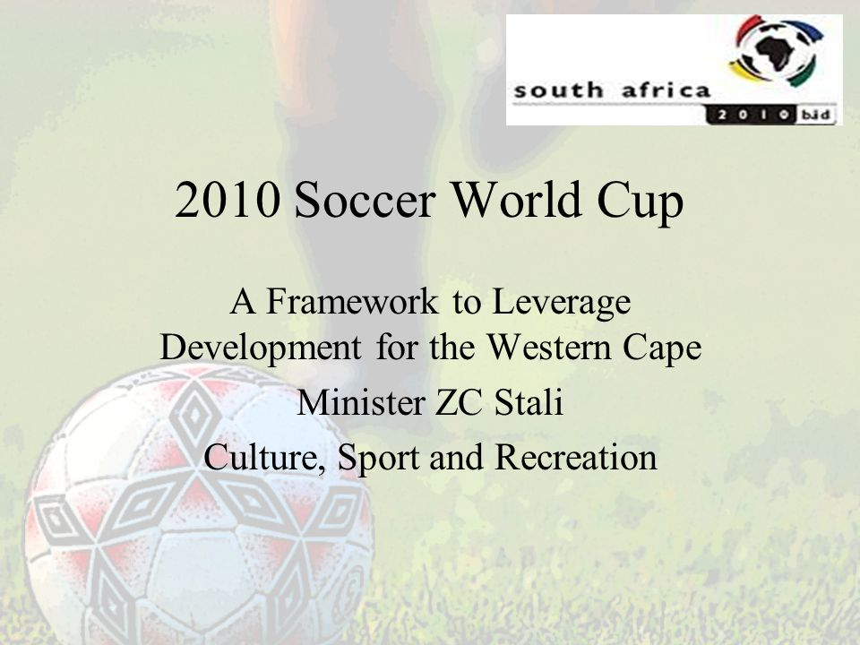 2010 Soccer World Cup A Framework to Leverage Development for the Western Cape Minister ZC Stali Culture, Sport and Recreation