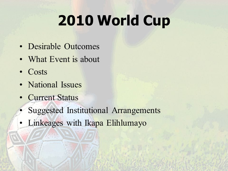 2010 World Cup Desirable Outcomes What Event is about Costs National Issues Current Status Suggested Institutional Arrangements Linkeages with Ikapa Elihlumayo
