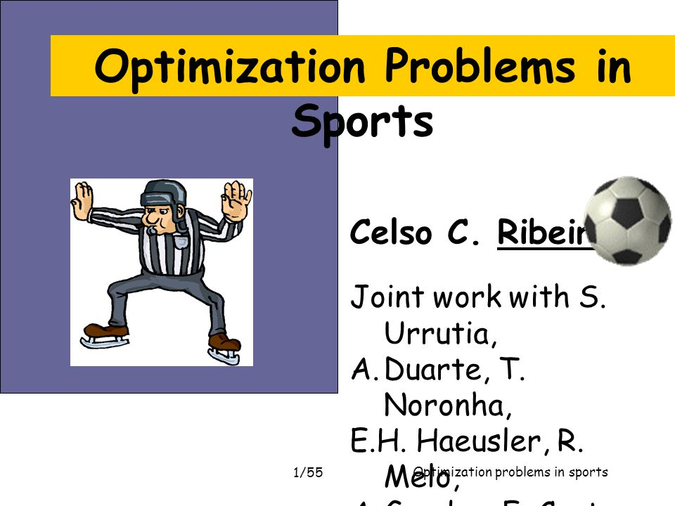 Optimization problems in sports 1/55 Celso C. Ribeiro Joint work with S. Urrutia, A.Duarte, T. Noronha, E.H. Haeusler, R. Melo, A.Guedes, F. Costa, S.