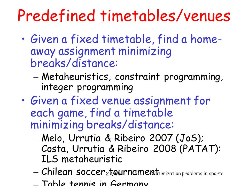 Optimization problems in sports 27/55 Predefined timetables/venues Given a fixed timetable, find a home- away assignment minimizing breaks/distance: –
