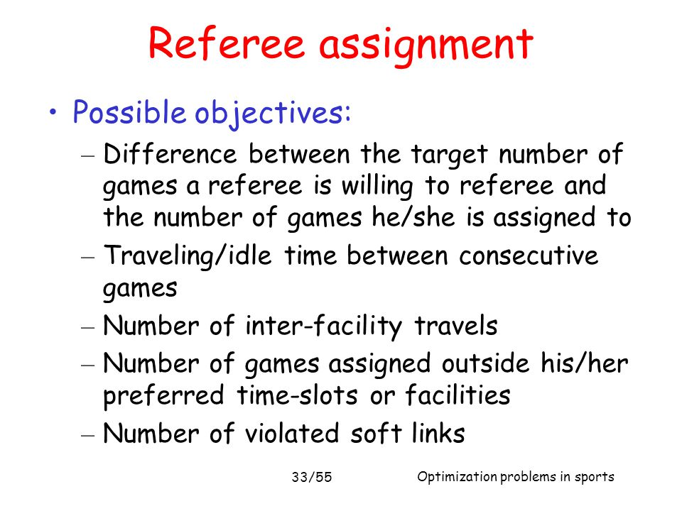 Optimization problems in sports 33/55 Referee assignment Possible objectives: – Difference between the target number of games a referee is willing to