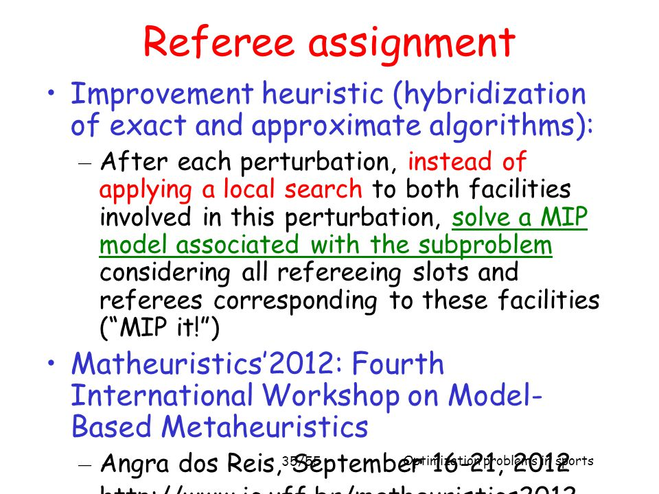 Optimization problems in sports 35/55 Referee assignment Improvement heuristic (hybridization of exact and approximate algorithms): – After each pertu