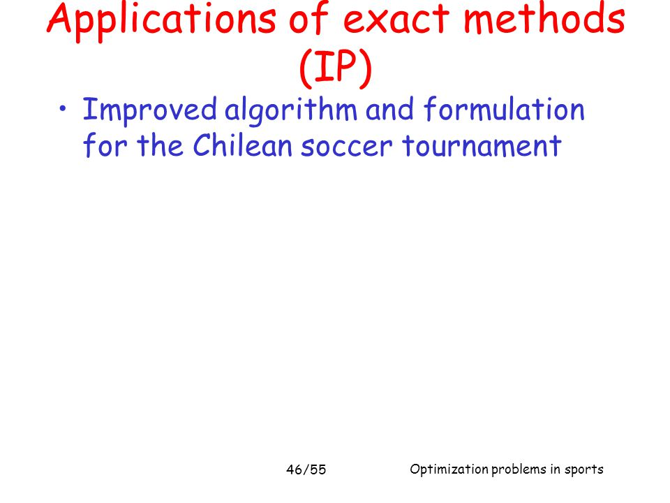Optimization problems in sports Applications of exact methods (IP) Improved algorithm and formulation for the Chilean soccer tournament 46/55