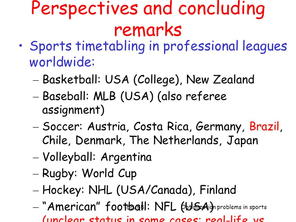 Optimization problems in sports 55/55 Sports timetabling in professional leagues worldwide: – Basketball: USA (College), New Zealand – Baseball: MLB (