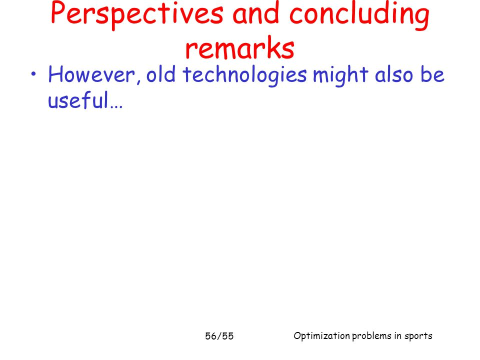 Optimization problems in sports 56/55 However, old technologies might also be useful… Perspectives and concluding remarks