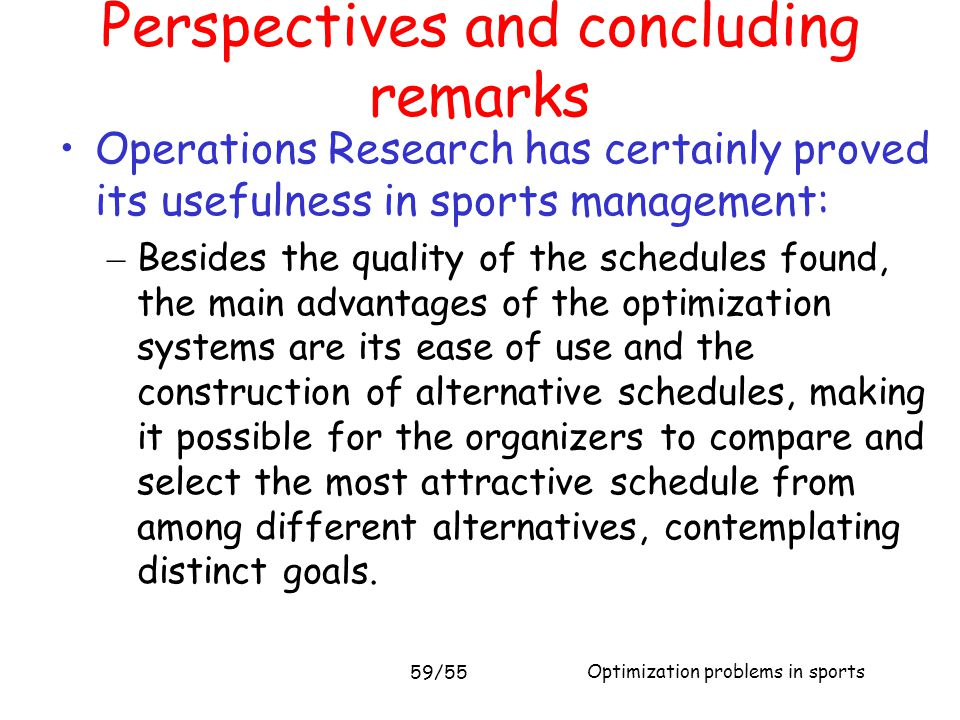 Optimization problems in sports 59/55 Operations Research has certainly proved its usefulness in sports management: – Besides the quality of the sched