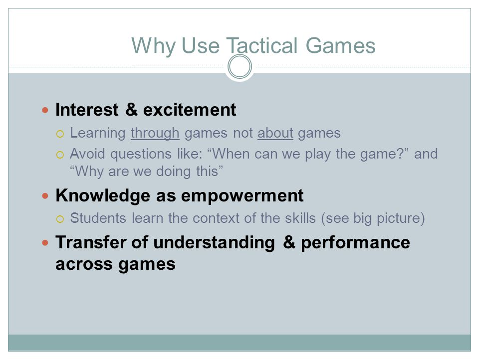 Why Use Tactical Games Interest & excitement  Learning through games not about games  Avoid questions like: When can we play the game? and Why are we doing this Knowledge as empowerment  Students learn the context of the skills (see big picture) Transfer of understanding & performance across games
