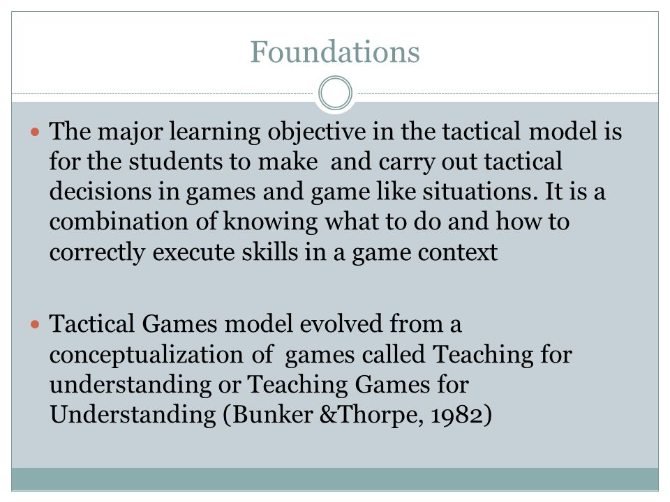 Foundations The major learning objective in the tactical model is for the students to make and carry out tactical decisions in games and game like situations.
