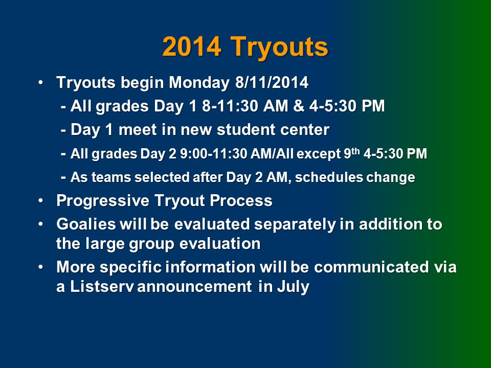 2014 Tryouts Tryouts begin Monday 8/11/2014Tryouts begin Monday 8/11/2014 - All grades Day 1 8-11:30 AM & 4-5:30 PM - All grades Day 1 8-11:30 AM & 4-5:30 PM - Day 1 meet in new student center - Day 1 meet in new student center - All grades Day 2 9:00-11:30 AM/All except 9 th 4-5:30 PM - All grades Day 2 9:00-11:30 AM/All except 9 th 4-5:30 PM - As teams selected after Day 2 AM, schedules change - As teams selected after Day 2 AM, schedules change Progressive Tryout ProcessProgressive Tryout Process Goalies will be evaluated separately in addition to the large group evaluationGoalies will be evaluated separately in addition to the large group evaluation More specific information will be communicated via a Listserv announcement in JulyMore specific information will be communicated via a Listserv announcement in July