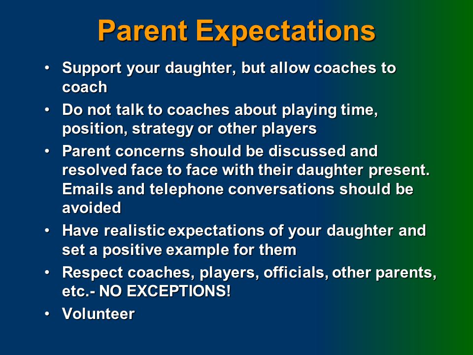 Parent Expectations Support your daughter, but allow coaches to coachSupport your daughter, but allow coaches to coach Do not talk to coaches about playing time, position, strategy or other playersDo not talk to coaches about playing time, position, strategy or other players Parent concerns should be discussed and resolved face to face with their daughter present.