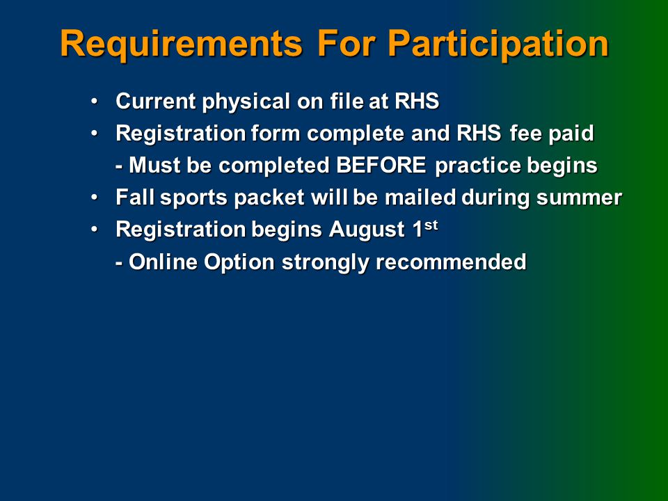 Requirements For Participation Current physical on file at RHSCurrent physical on file at RHS Registration form complete and RHS fee paidRegistration form complete and RHS fee paid - Must be completed BEFORE practice begins - Must be completed BEFORE practice begins Fall sports packet will be mailed during summerFall sports packet will be mailed during summer Registration begins August 1 stRegistration begins August 1 st - Online Option strongly recommended - Online Option strongly recommended