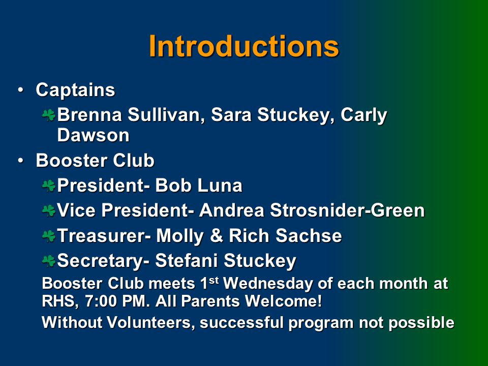 Introductions CaptainsCaptains Brenna Sullivan, Sara Stuckey, Carly Dawson Booster ClubBooster Club President- Bob Luna Vice President- Andrea Strosnider-Green Treasurer- Molly & Rich Sachse Secretary- Stefani Stuckey Booster Club meets 1 st Wednesday of each month at RHS, 7:00 PM.