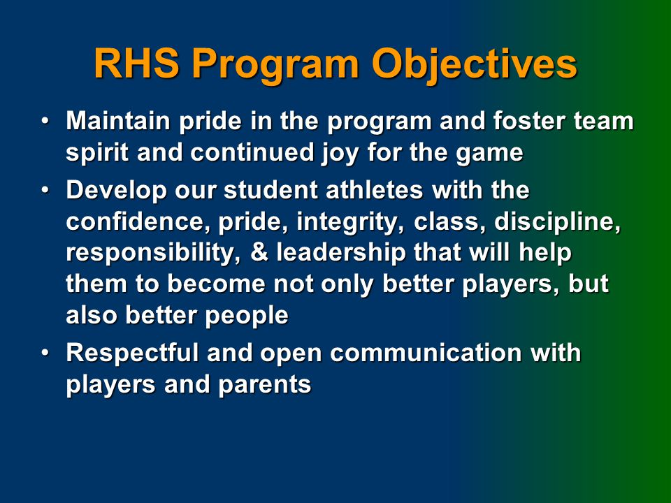 RHS Program Objectives Create an environment that fosters teamwork and builds chemistry at all levelsCreate an environment that fosters teamwork and builds chemistry at all levels Attract players who are willing to work hard and contribute to a positive program cultureAttract players who are willing to work hard and contribute to a positive program culture Ongoing improvement through player development from youth programs through high schoolOngoing improvement through player development from youth programs through high school Competitive success at all levelsCompetitive success at all levels Have FunHave Fun AS A COACHING STAFF WE STRIVE TO BE FAIR, BUT FAIR DOES NOT ALWAYS MEAN EQUALAS A COACHING STAFF WE STRIVE TO BE FAIR, BUT FAIR DOES NOT ALWAYS MEAN EQUAL