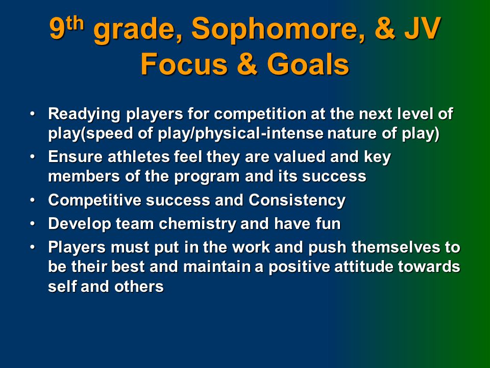 9 th grade, Sophomore, & JV Focus & Goals Readying players for competition at the next level of play(speed of play/physical-intense nature of play)Readying players for competition at the next level of play(speed of play/physical-intense nature of play) Ensure athletes feel they are valued and key members of the program and its successEnsure athletes feel they are valued and key members of the program and its success Competitive success and ConsistencyCompetitive success and Consistency Develop team chemistry and have funDevelop team chemistry and have fun Players must put in the work and push themselves to be their best and maintain a positive attitude towards self and othersPlayers must put in the work and push themselves to be their best and maintain a positive attitude towards self and others