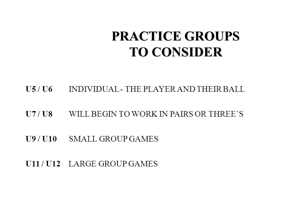 U5 / U6 INDIVIDUAL - THE PLAYER AND THEIR BALL PRACTICE GROUPS TO CONSIDER U7 / U8 WILL BEGIN TO WORK IN PAIRS OR THREE'S U9 / U10 SMALL GROUP GAMES U11 / U12 LARGE GROUP GAMES