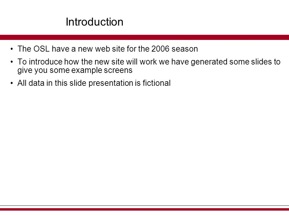 Introduction The OSL have a new web site for the 2006 season To introduce how the new site will work we have generated some slides to give you some example screens All data in this slide presentation is fictional