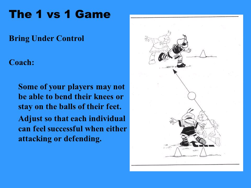 The 1 vs 1 Game Bring Under Control As the Attacker: 1. Meet the ball by getting into its path 2. Greet the ball with a body part 3. Feet: Use your fe