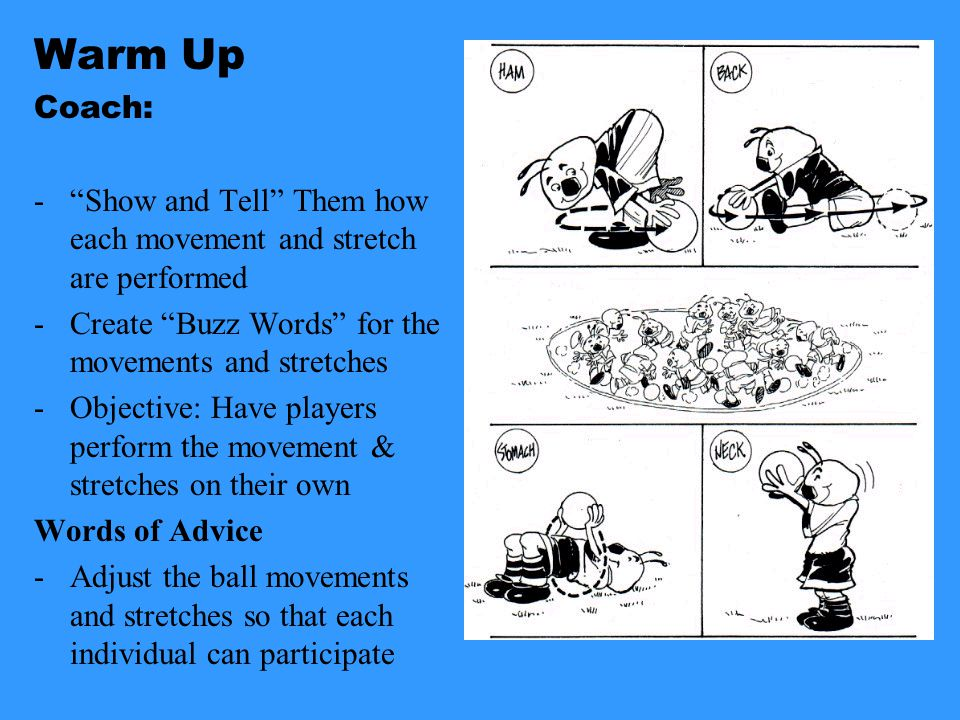 Warm Up Coach: - Show and Tell Them how each movement and stretch are performed -Create Buzz Words for the movements and stretches -Objective: Have players perform the movement & stretches on their own Words of Advice -Adjust the ball movements and stretches so that each individual can participate