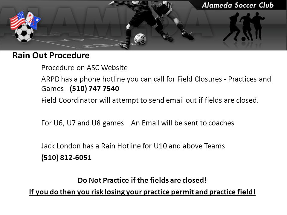 Rain Out Procedure Procedure on ASC Website ARPD has a phone hotline you can call for Field Closures - Practices and Games - (510) 747 7540 Field Coordinator will attempt to send email out if fields are closed.