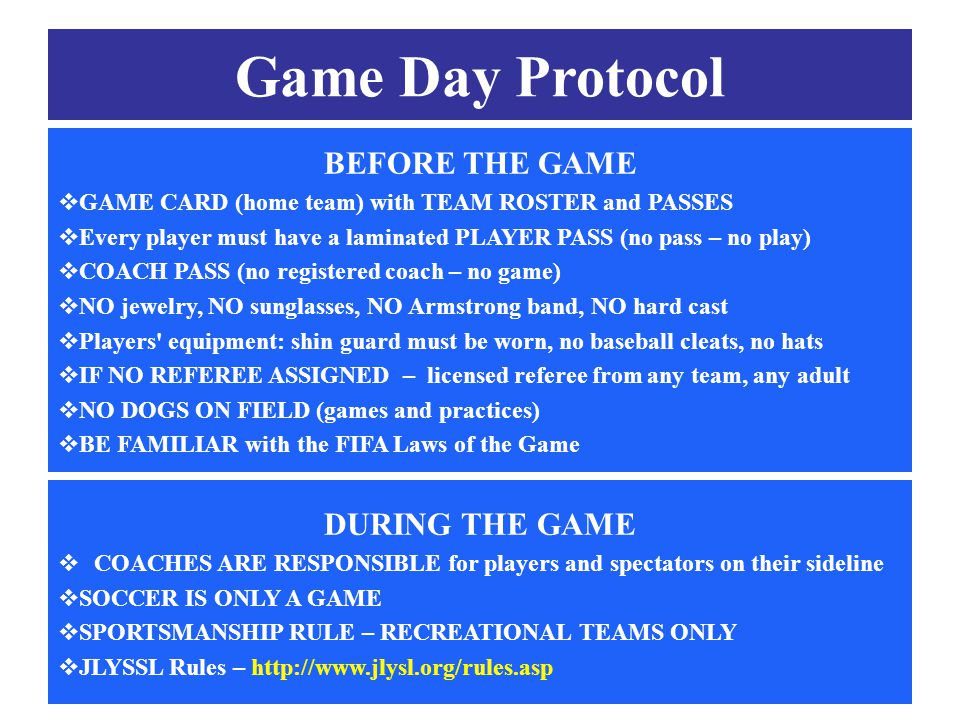 ASC Coaches' Meeting 08/15/2012 Game Day Protocol BEFORE THE GAME  GAME CARD (home team) with TEAM ROSTER and PASSES  Every player must have a laminated PLAYER PASS (no pass – no play)  COACH PASS (no registered coach – no game)  NO jewelry, NO sunglasses, NO Armstrong band, NO hard cast  Players equipment: shin guard must be worn, no baseball cleats, no hats  IF NO REFEREE ASSIGNED – licensed referee from any team, any adult  NO DOGS ON FIELD (games and practices)  BE FAMILIAR with the FIFA Laws of the Game DURING THE GAME  COACHES ARE RESPONSIBLE for players and spectators on their sideline  SOCCER IS ONLY A GAME  SPORTSMANSHIP RULE – RECREATIONAL TEAMS ONLY  JLYSSL Rules – http://www.jlysl.org/rules.asp